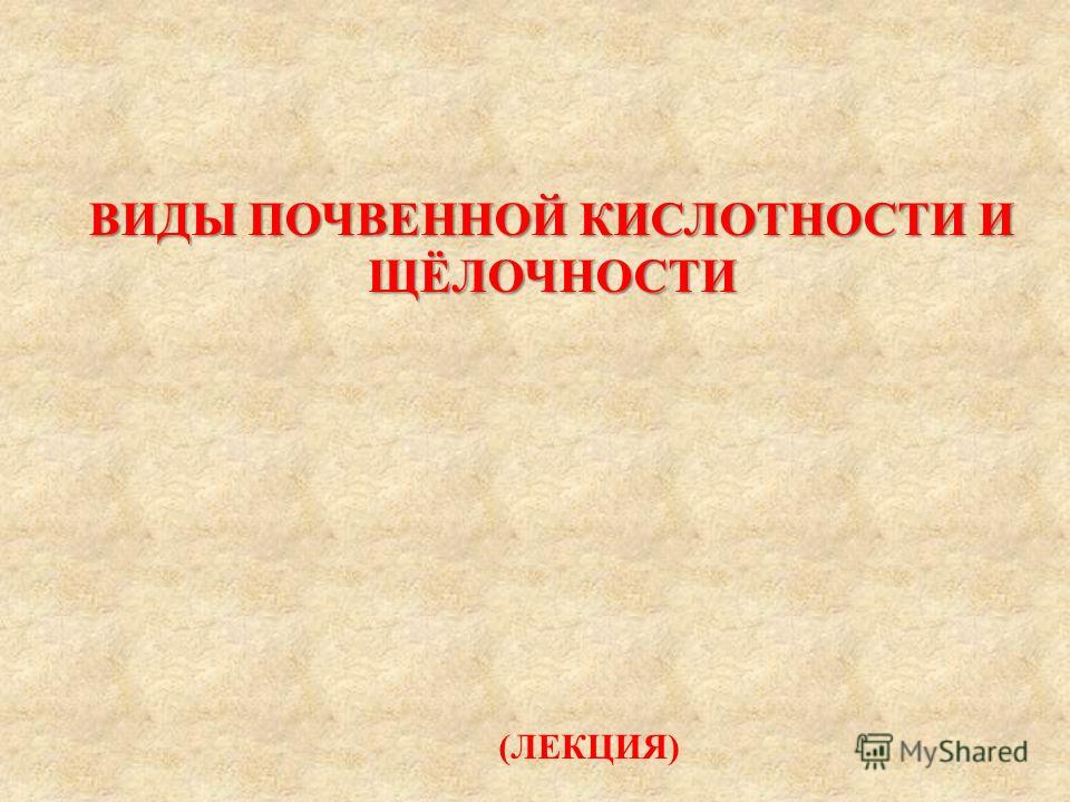 ВИДЫ ПОЧВЕННОЙ КИСЛОТНОСТИ И ЩЁЛОЧНОСТИ (ЛЕКЦИЯ)