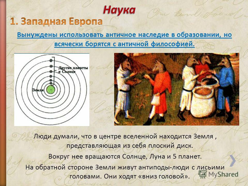 Люди думали, что в центре вселенной находится Земля, представляющая из себя плоский диск. Вокруг нее вращаются Солнце, Луна и 5 планет. На обратной стороне Земли живут антиподы-люди с лисьими головами. Они ходят «вниз головой». Вынуждены использовать