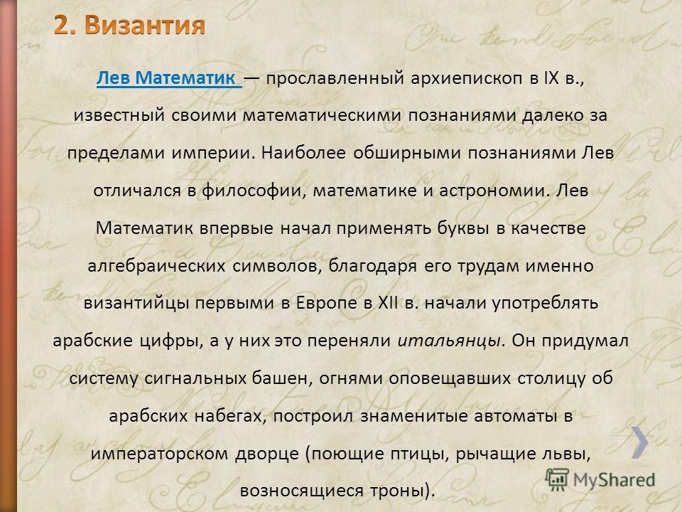 Лев Математик прославленный архиепископ в IX в., известный своими математическими познаниями далеко за пределами империи. Наиболее обширными познаниями Лев отличался в философии, математике и астрономии. Лев Математик впервые начал применять буквы в