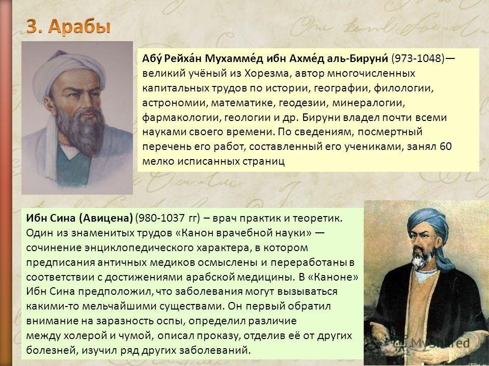 Ибн Сина (Авицена) (980-1037 гг) – врач практик и теоретик. Один из знаменитых трудов «Канон врачебной науки» сочинение энциклопедического характера, в котором предписания античных медиков осмыслены и переработаны в соответствии с достижениями арабск