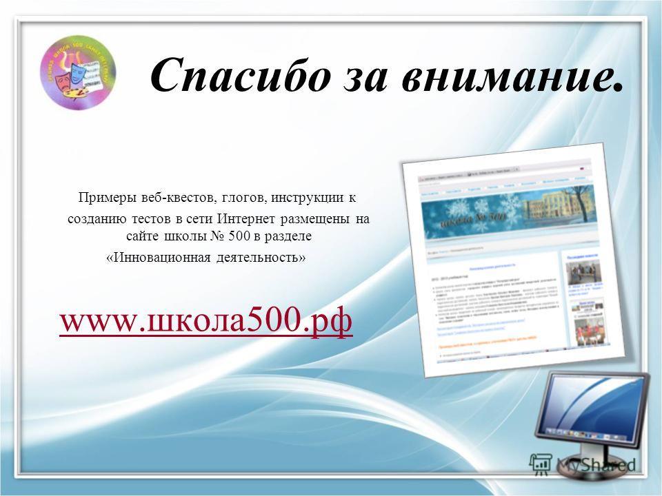 Спасибо за внимание. Примеры веб-квестов, глогов, инструкции к созданию тестов в сети Интернет размещены на сайте школы 500 в разделе «Инновационная деятельность» www.школа 500.рф