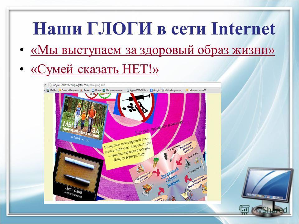 Наши ГЛОГИ в сети Internet «Мы выступаем за здоровый образ жизни» «Сумей сказать НЕТ!»