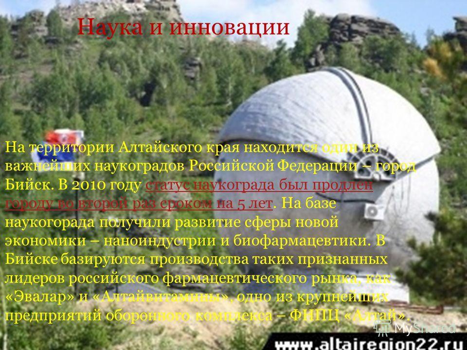 Наука и инновации На территории Алтайского края находится один из важнейших наукоградов Российской Федерации – город Бийск. В 2010 году статус наукограда был продлен городу во второй раз сроком на 5 лет. На базе наукогорада получили развитие сферы но