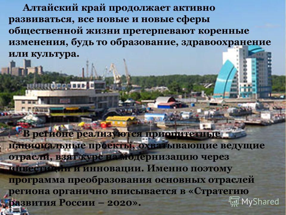 Алтайский край продолжает активно развиваться, все новые и новые сферы общественной жизни претерпевают коренные изменения, будь то образование, здравоохранение или культура. В регионе реализуются приоритетные национальные проекты, охватывающие ведущи