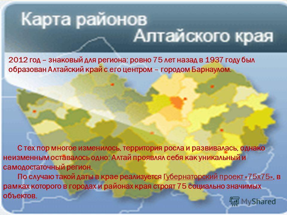 С тех пор многое изменилось, территория росла и развивалась, однако неизменным оставалось одно: Алтай проявлял себя как уникальный и самодостаточный регион. По случаю такой даты в крае реализуется Губернаторский проект «75 х 75», в рамках которого в
