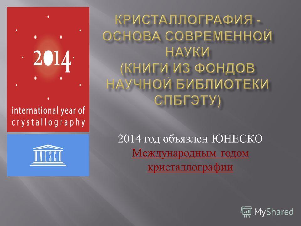 2014 год объявлен ЮНЕСКО Международным годом кристаллографии Международным годом кристаллографии