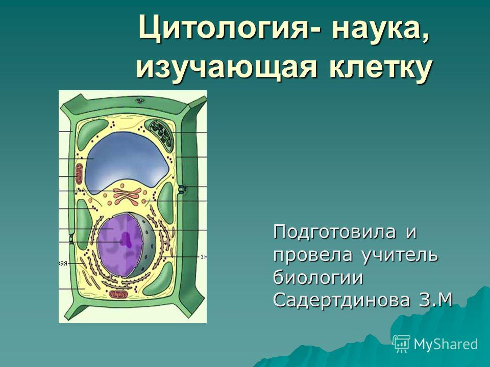 Цитология- наука, изучающая клетку Подготовила и провела учитель биологии Садертдинова З.М