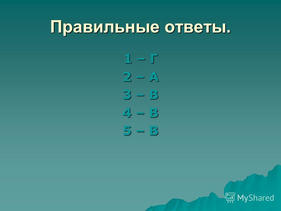 Правильные ответы. 1 – Г 2 – А 3 – В 4 – В 5 – В
