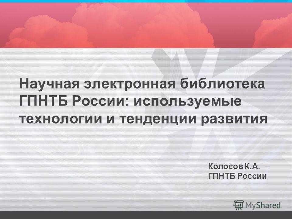 Научная электронная библиотека ГПНТБ России: используемые технологии и тенденции развития Колосов К.А. ГПНТБ России