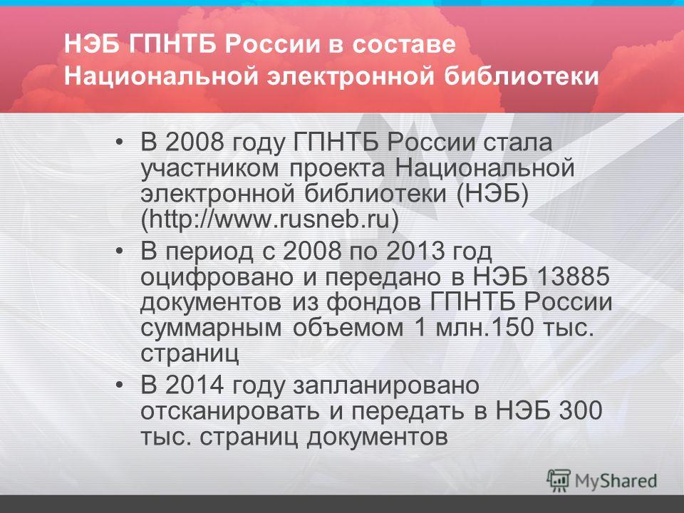 НЭБ ГПНТБ России в составе Национальной электронной библиотеки В 2008 году ГПНТБ России стала участником проекта Национальной электронной библиотеки (НЭБ) (http://www.rusneb.ru) В период с 2008 по 2013 год оцифровано и передано в НЭБ 13885 документов
