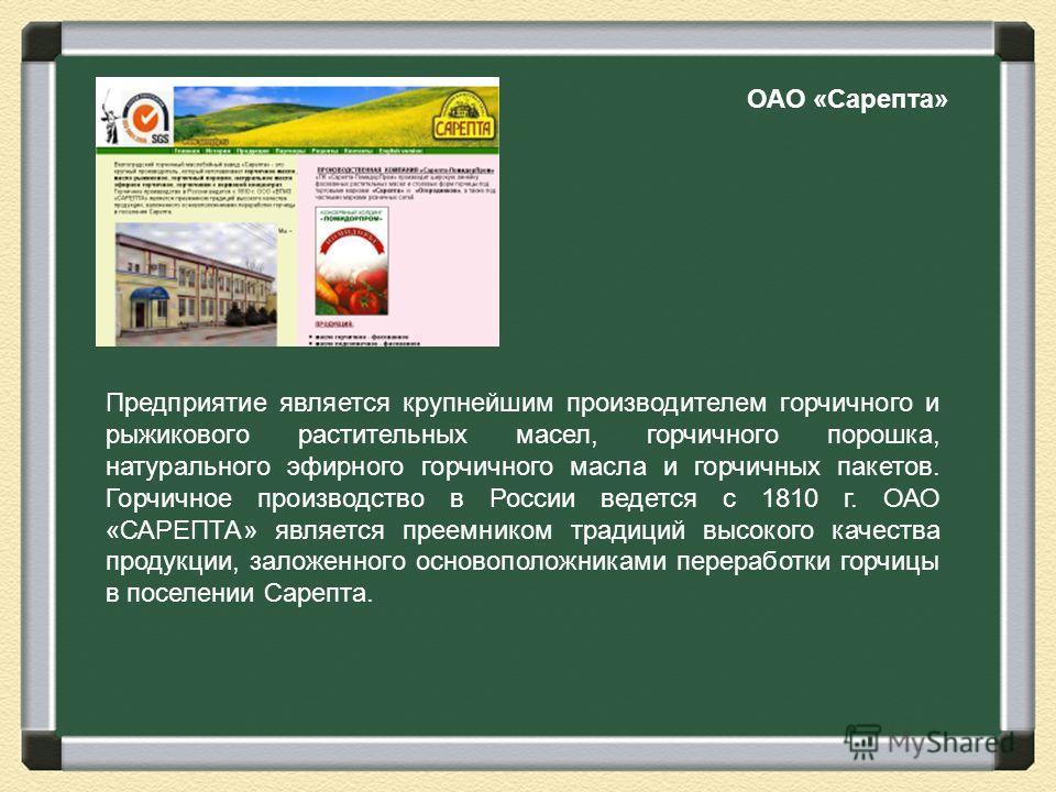 ОАО «Сарепта» Предприятие является крупнейшим производителем горчичного и рыжикового растительных масел, горчичного порошка, натурального эфирного горчичного масла и горчичных пакетов. Горчичное производство в России ведется с 1810 г. ОАО «САРЕПТА» я