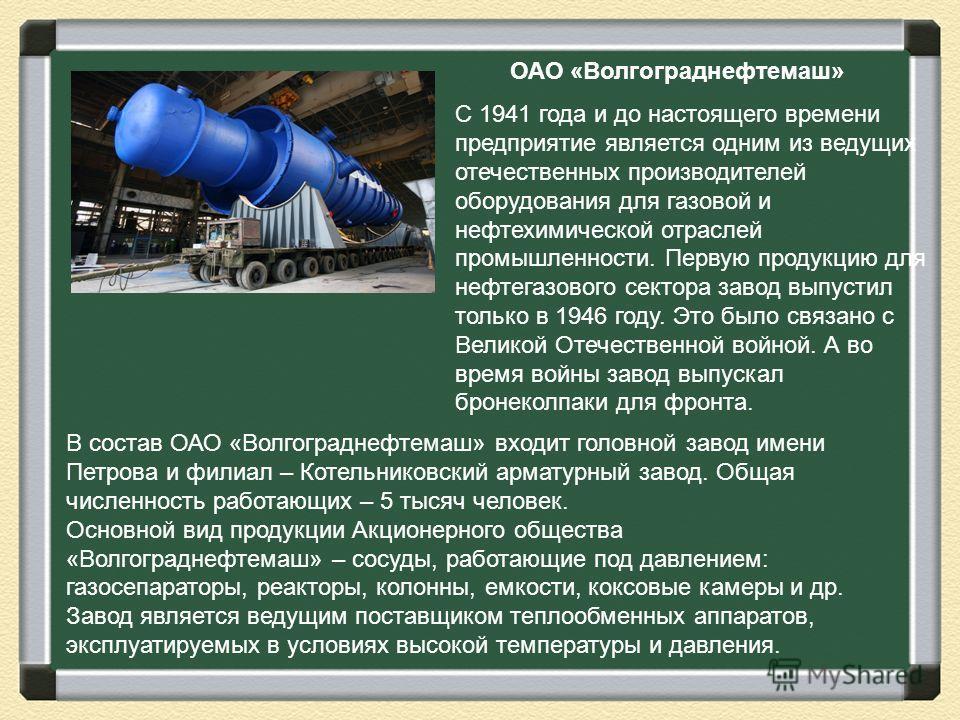 ОАО «Волгограднефтемаш» С 1941 года и до настоящего времени предприятие является одним из ведущих отечественных производителей оборудования для газовой и нефтехимической отраслей промышленности. Первую продукцию для нефтегазового сектора завод выпуст