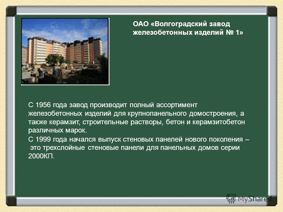 ОАО «Волгоградский завод железобетонных изделий 1» С 1956 года завод производит полный ассортимент железобетонных изделий для крупнопанельного домостроения, а также керамзит, строительные растворы, бетон и керамзитобетон различных марок. С 1999 года