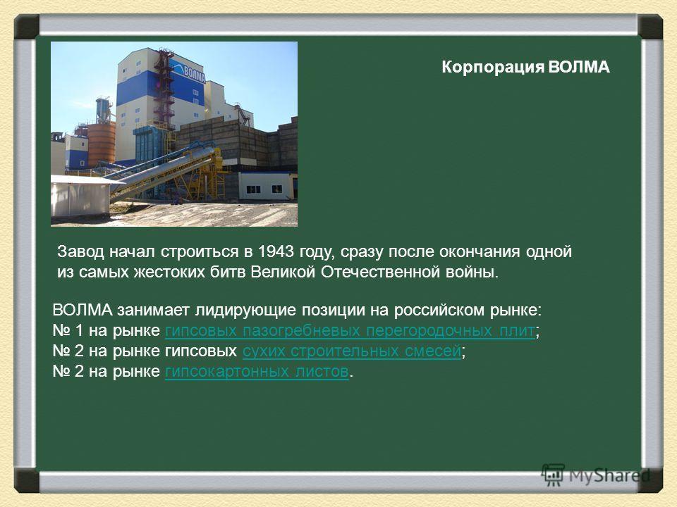 Корпорация ВОЛМА Завод начал строиться в 1943 году, сразу после окончания одной из самых жестоких битв Великой Отечественной войны. ВОЛМА занимает лидирующие позиции на российском рынке: 1 на рынке гипсовых пазогребневых перегородочных плит;гипсовых