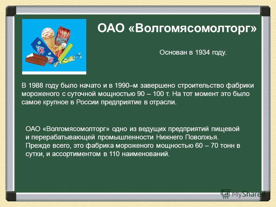 ОАО «Волгомясомолторг» Основан в 1934 году. В 1988 году было начато и в 1990–м завершено строительство фабрики мороженого с суточной мощностью 90 – 100 т. На тот момент это было самое крупное в России предприятие в отрасли. ОАО «Волгомясомолторг» одн
