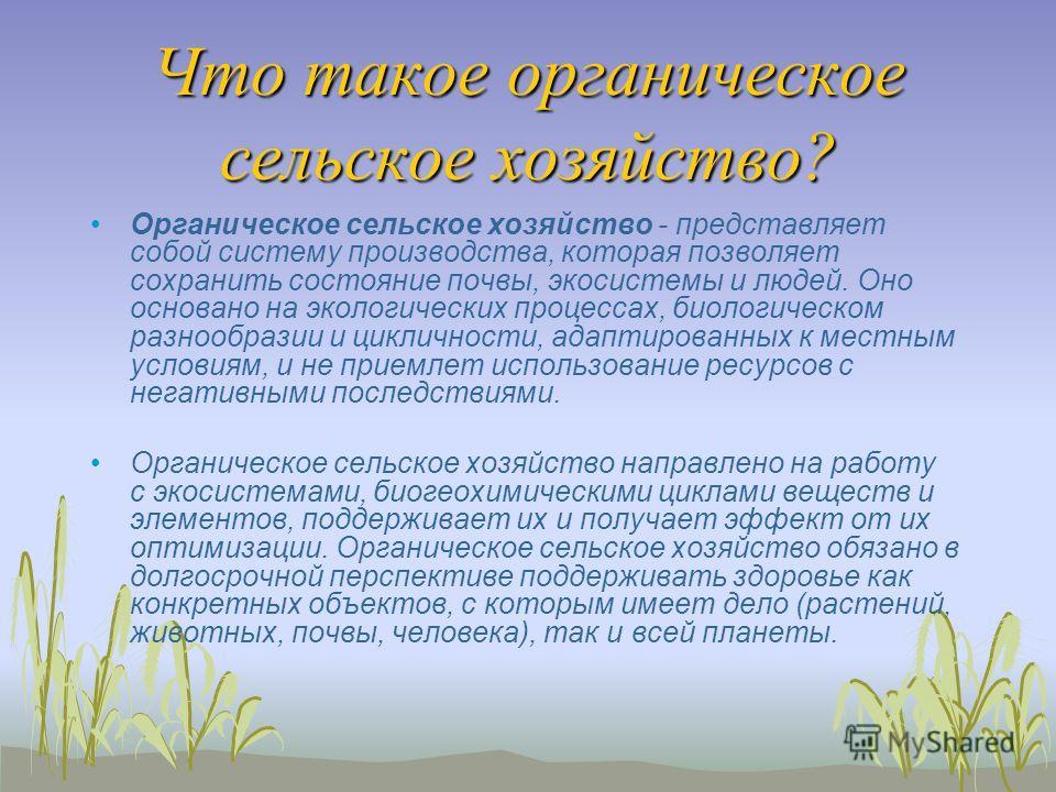 Что такое органическое сельское хозяйство? Органическое сельское хозяйство - представляет собой систему производства, которая позволяет сохранить состояние почвы, экосистемы и людей. Оно основано на экологических процессах, биологическом разнообразии