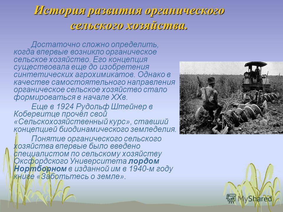 История развития органического сельского хозяйства. Достаточно сложно определить, когда впервые возникло органическое сельское хозяйство. Его концепция существовала еще до изобретения синтетических агрохимикатов. Однако в качестве самостоятельного на