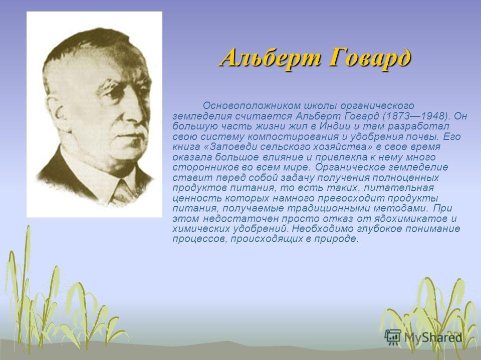 Альберт Говард Основоположником школы органического земледелия считается Альберт Говард (18731948). Он большую часть жизни жил в Индии и там разработал свою систему компостирования и удобрения почвы. Его книга «Заповеди сельского хозяйства» в свое вр