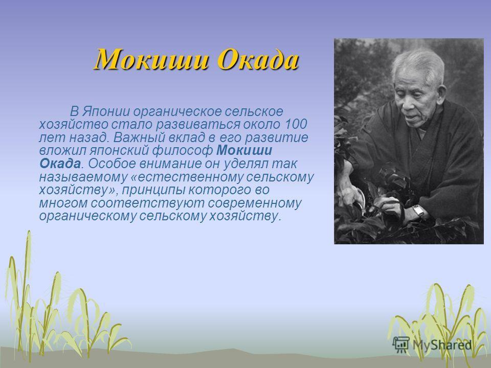 В Японии органическое сельское хозяйство стало развиваться около 100 лет назад. Важный вклад в его развитие вложил японский философ Мокиши Окада. Особое внимание он уделял так называемому «естественному сельскому хозяйству», принципы которого во мног