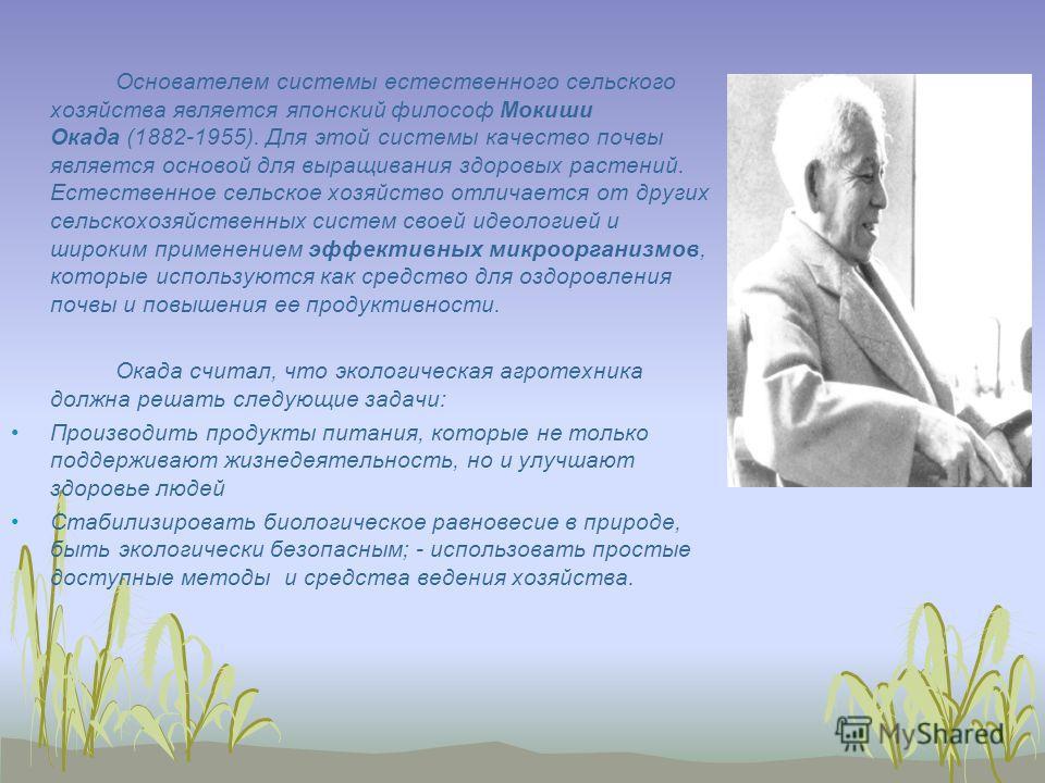 Основателем системы естественного сельского хозяйства является японский философ Мокиши Окада (1882-1955). Для этой системы качество почвы является основой для выращивания здоровых растений. Естественное сельское хозяйство отличается от других сельско