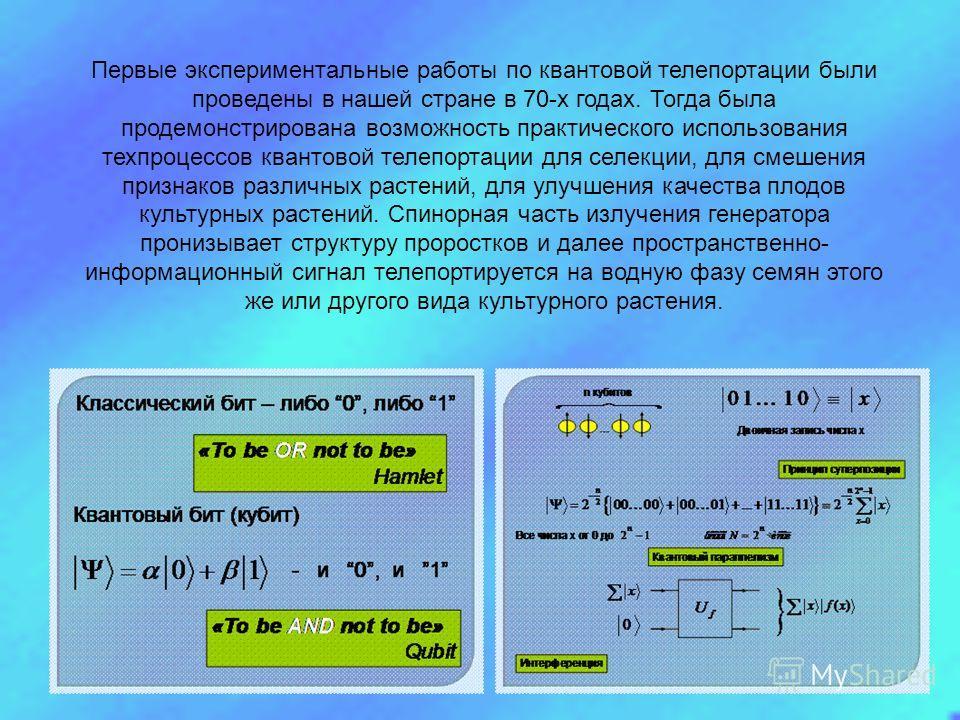 Первые экспериментальные работы по квантовой телепортации были проведены в нашей стране в 70-х годах. Тогда была продемонстрирована возможность практического использования техпроцессов квантовой телепортации для селекции, для смешения признаков разли