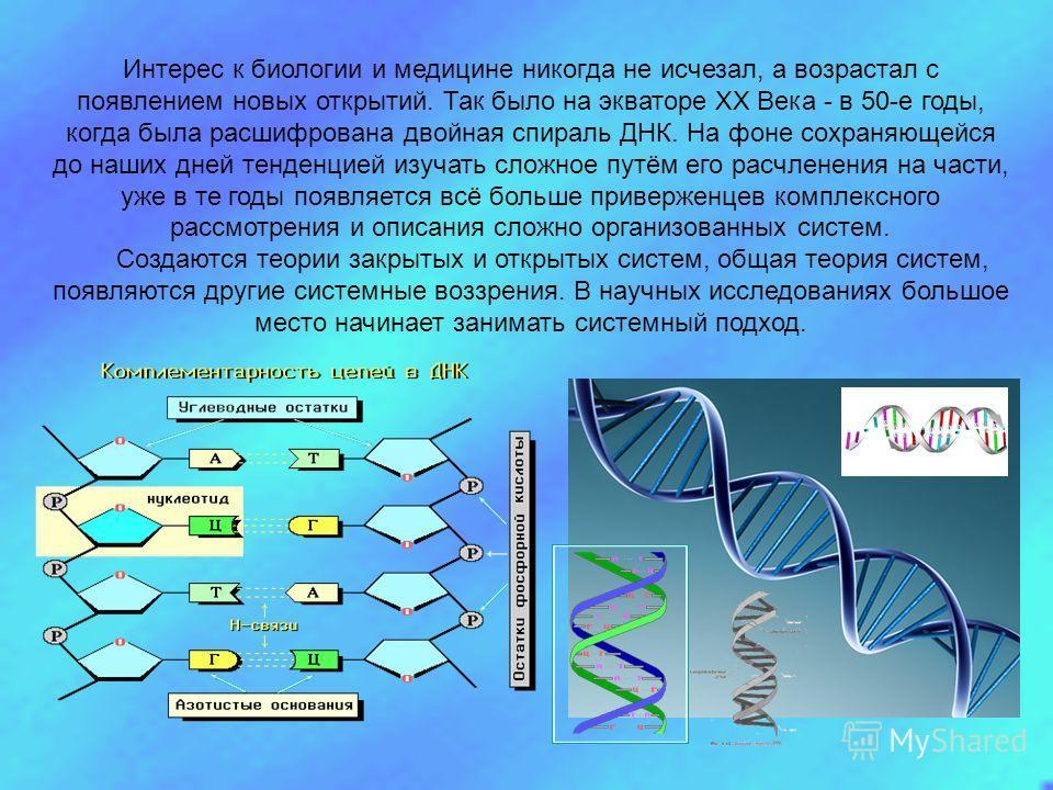 Интерес к биологии и медицине никогда не исчезал, а возрастал с появлением новых открытий. Так было на экваторе XX Века - в 50-е годы, когда была расшифрована двойная спираль ДНК. На фоне сохраняющейся до наших дней тенденцией изучать сложное путём е