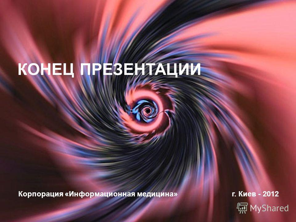 КОНЕЦ ПРЕЗЕНТАЦИИ Корпорация «Информационная медицина»г. Киев - 2012