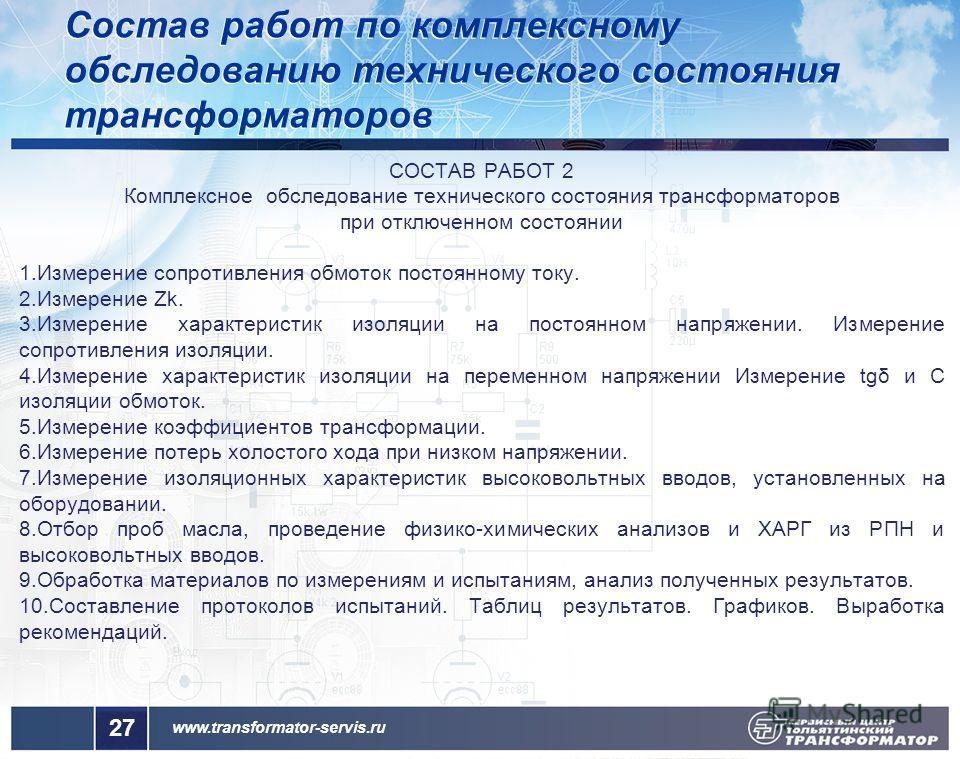 www.transformator-servis.ru СОСТАВ РАБОТ 2 Комплексное обследование технического состояния трансформаторов при отключенном состоянии 1. Измерение сопротивления обмоток постоянному току. 2. Измерение Zk. 3. Измерение характеристик изоляции на постоянн