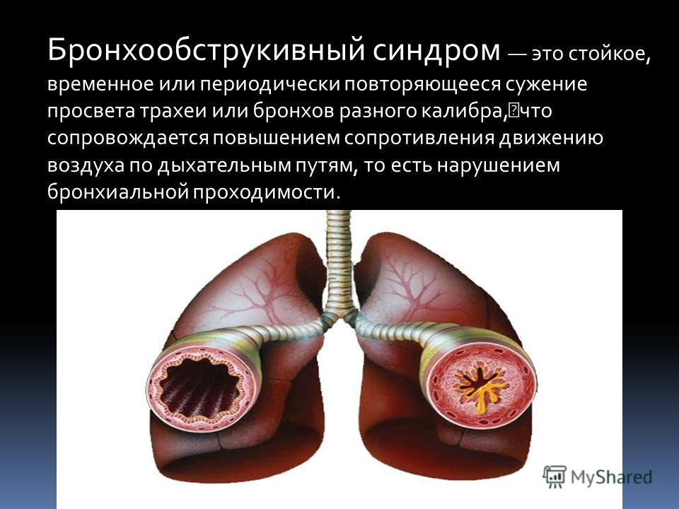 Бронхообструкивный синдром это стойкое, временное или периодически повторяющееся сужение просвета трахеи или бронхов разного калибра, что сопровождается повышением сопротивления движению воздуха по дыхательным путям, то есть нарушением бронхиальной п