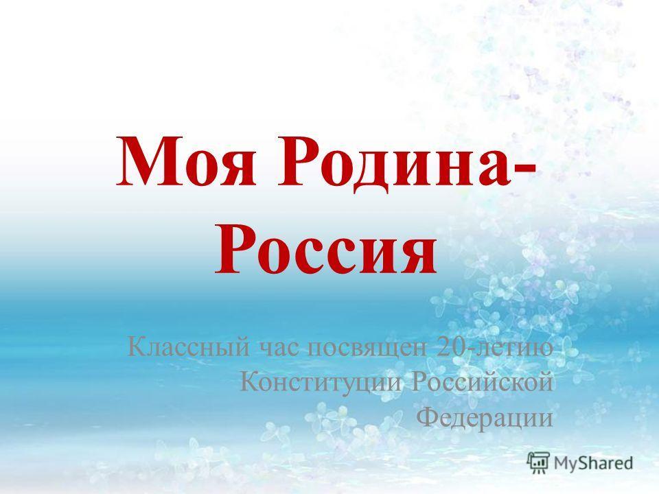 Моя Родина- Россия Классный час посвящен 20-летию Конституции Российской Федерации