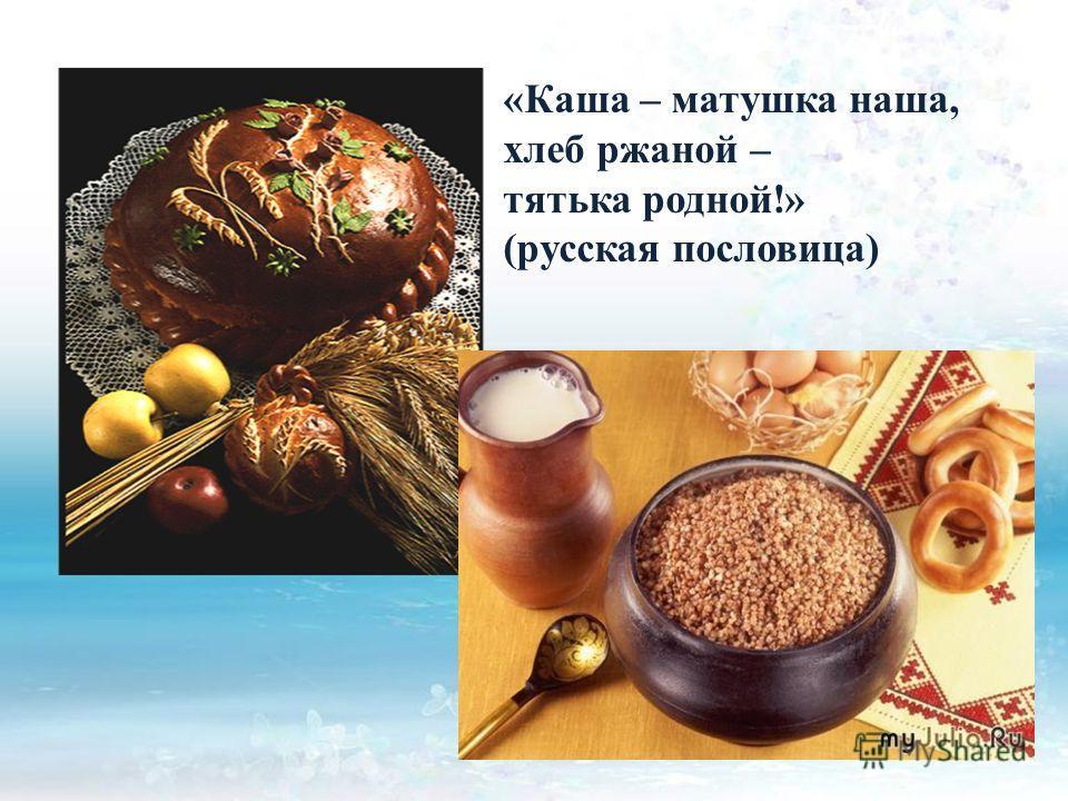 «Каша – матушка наша, хлеб ржаной – тятька родной!» (русская пословица)