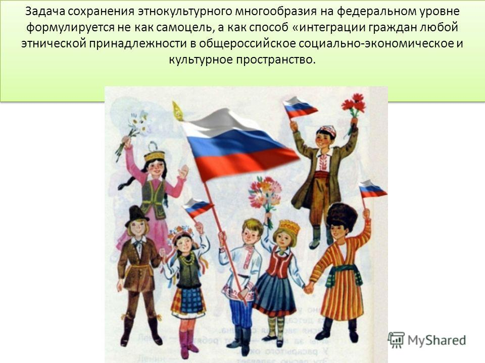 Задача сохранения этнокультурного многообразия на федеральном уровне формулируется не как самоцель, а как способ «интеграции граждан любой этнической принадлежности в общероссийское социально-экономическое и культурное пространство.