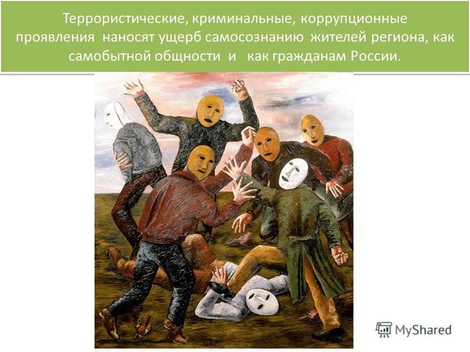 Террористические, криминальные, коррупционные проявления наносят ущерб самосознанию жителей региона, как самобытной общности и как гражданам России.