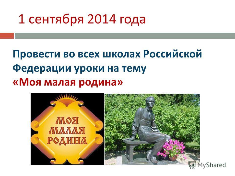 1 сентября 2014 года Провести во всех школах Российской Федерации уроки на тему « Моя малая родина »