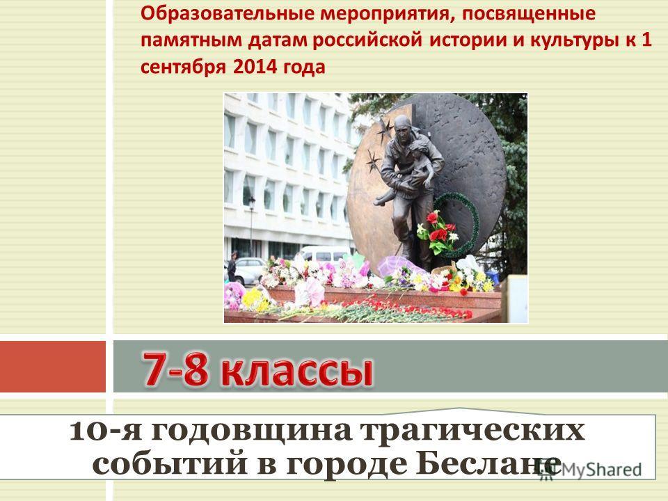 Образовательные мероприятия, посвященные памятным датам российской истории и культуры к 1 сентября 2014 года 10-я годовщина трагических событий в городе Беслане