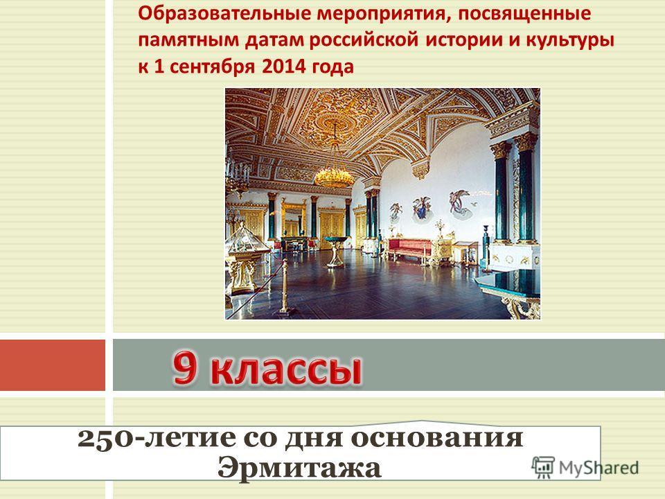 Образовательные мероприятия, посвященные памятным датам российской истории и культуры к 1 сентября 2014 года 250-летие со дня основания Эрмитажа