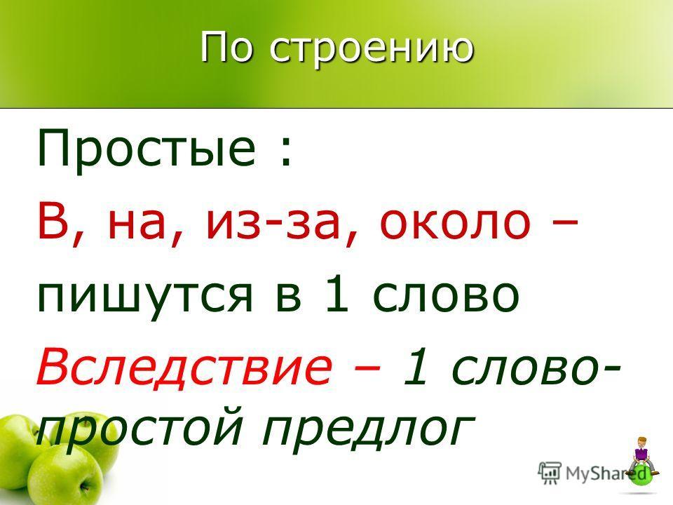 По строению Простые : В, на, из-за, около – пишутся в 1 слово Вследствие – 1 слово- простой предлог