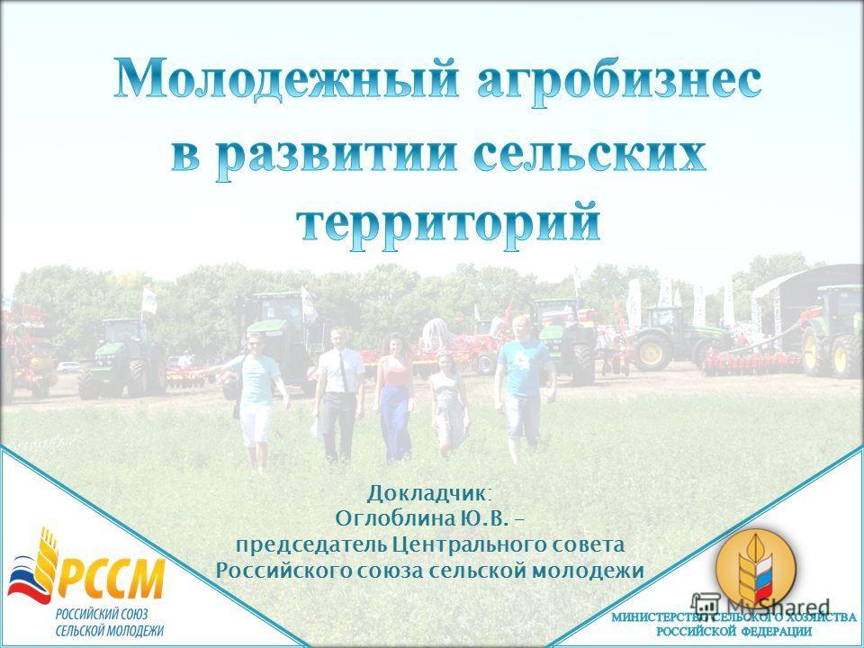 Докладчик: Оглоблина Ю.В. – председатель Центрального совета Российского союза сельской молодежи