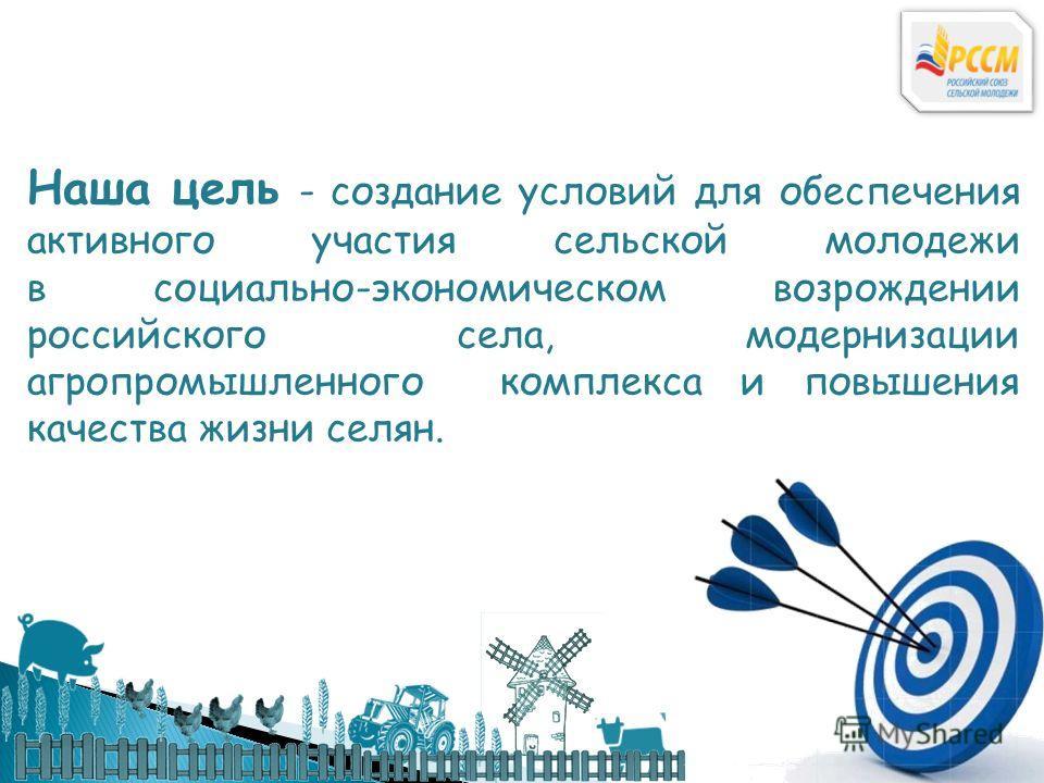 Наша цель - создание условий для обеспечения активного участия сельской молодежи в социально-экономическом возрождении российского села, модернизации агропромышленного комплекса и повышения качества жизни селян.