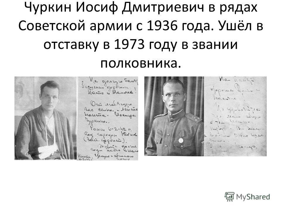 Чуркин Иосиф Дмитриевич в рядах Советской армии с 1936 года. Ушёл в отставку в 1973 году в звании полковника.