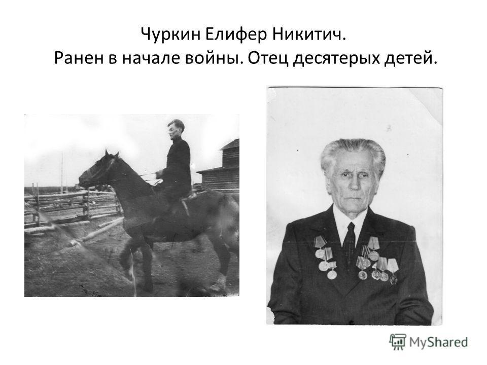 Чуркин Елифер Никитич. Ранен в начале войны. Отец десятерых детей.