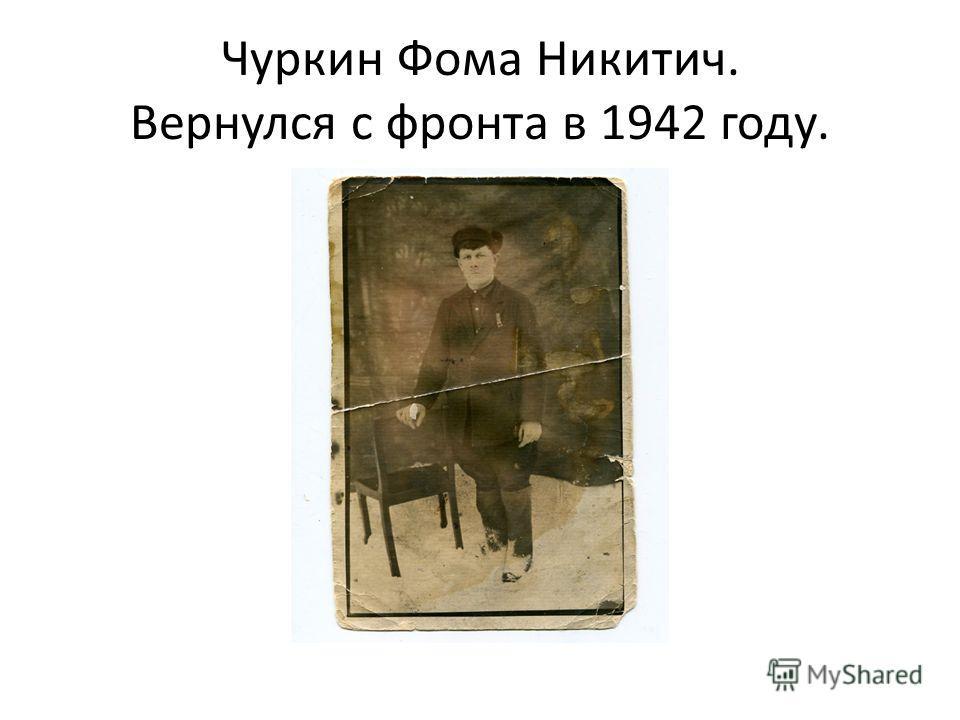 Чуркин Фома Никитич. Вернулся с фронта в 1942 году.