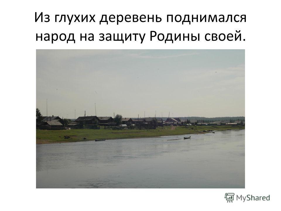 Из глухих деревень поднимался народ на защиту Родины своей.