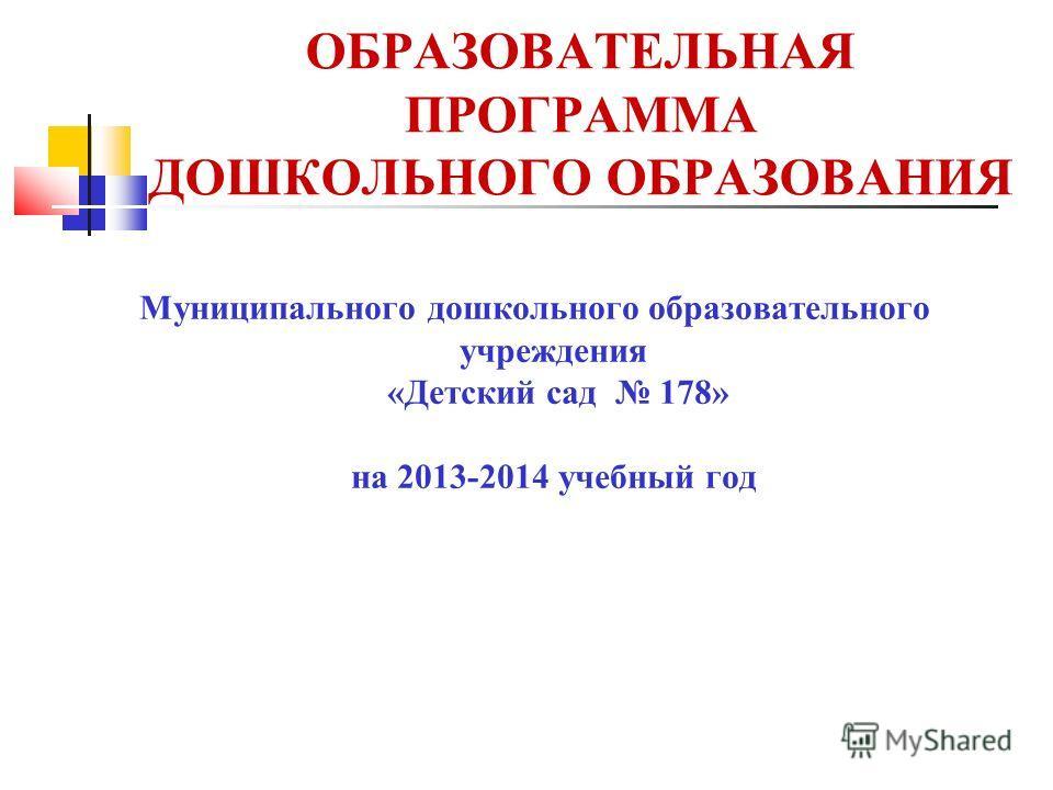 ОБРАЗОВАТЕЛЬНАЯ ПРОГРАММА ДОШКОЛЬНОГО ОБРАЗОВАНИЯ Муниципального дошкольного образовательного учреждения «Детский сад 178» на 2013-2014 учебный год