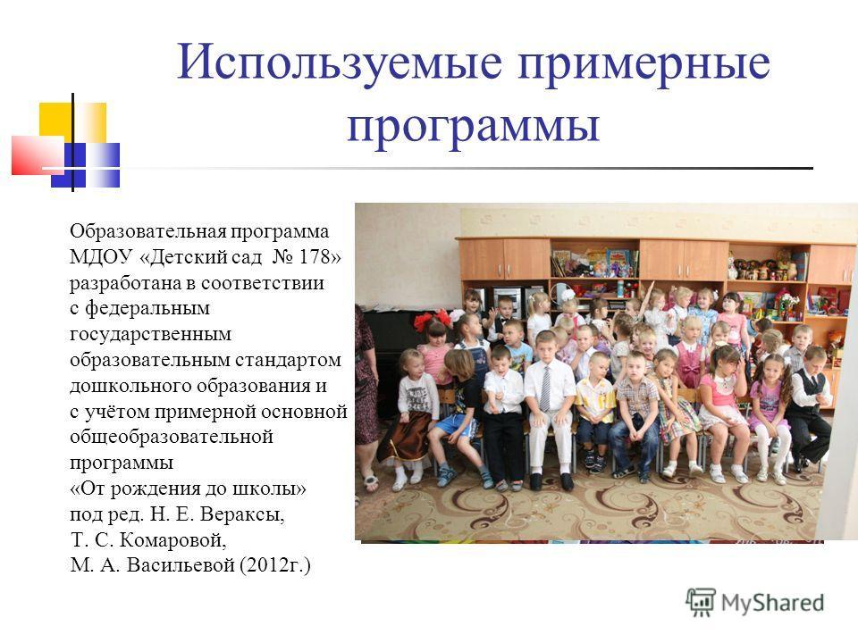 Используемые примерные программы Образовательная программа МДОУ «Детский сад 178» разработана в соответствии с федеральным государственным образовательным стандартом дошкольного образования и с учётом примерной основной общеобразовательной программы