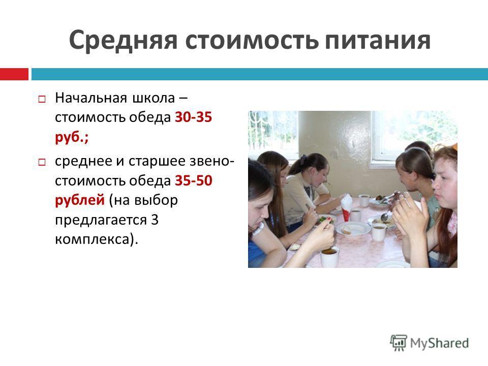 Средняя стоимость питания Начальная школа – стоимость обеда 30-35 руб.; среднее и старшее звено - стоимость обеда 35-50 рублей ( на выбор предлагается 3 комплекса ).