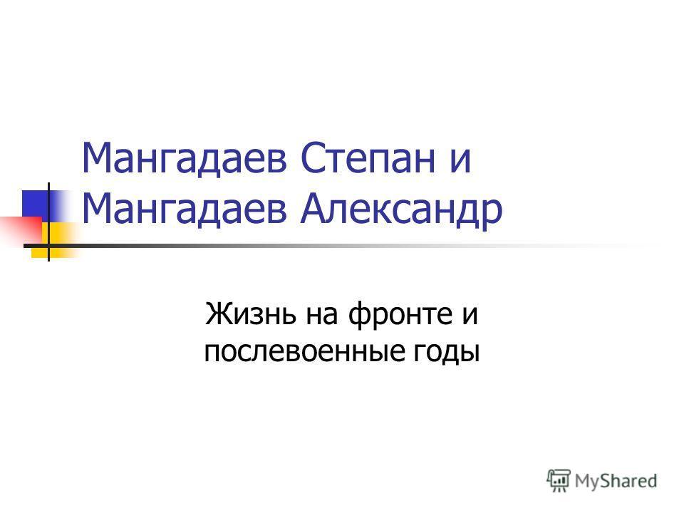 Мангадаев Степан и Мангадаев Александр Жизнь на фронте и послевоенные годы