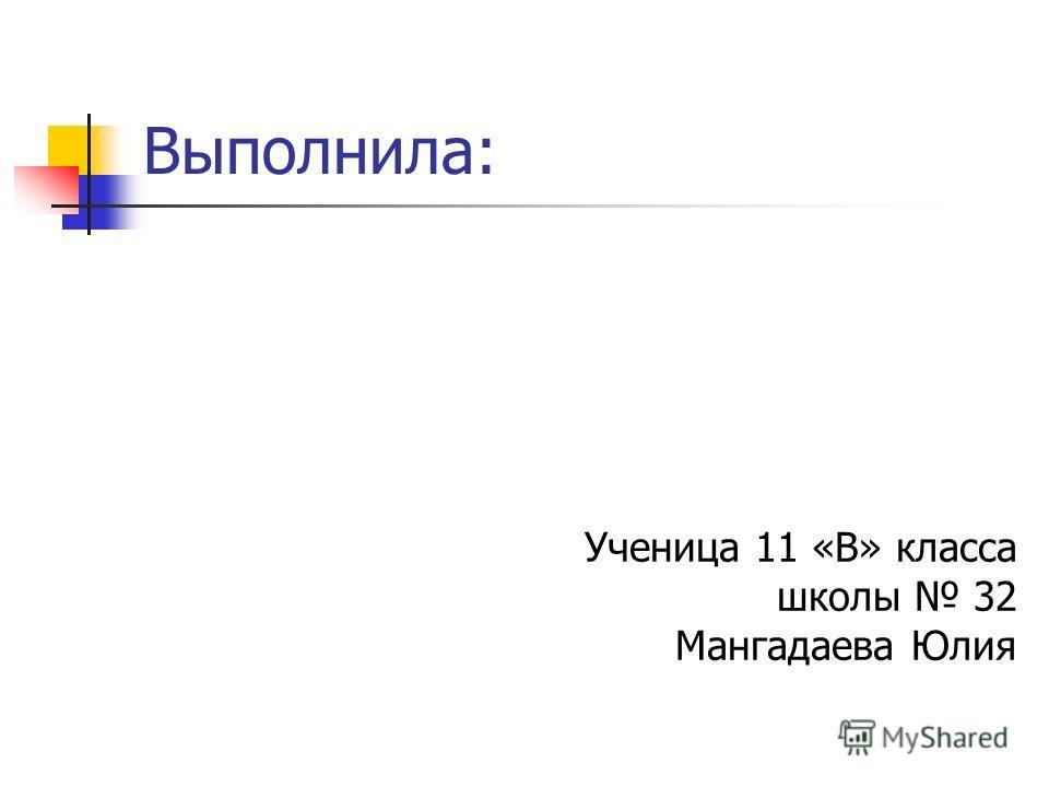 Выполнила: Ученица 11 «В» класса школы 32 Мангадаева Юлия