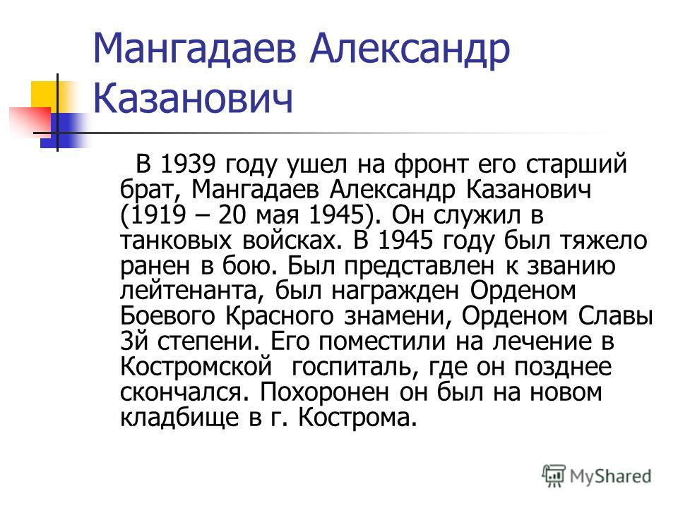 Мангадаев Александр Казанович В 1939 году ушел на фронт его старший брат, Мангадаев Александр Казанович (1919 – 20 мая 1945). Он служил в танковых войсках. В 1945 году был тяжело ранен в бою. Был представлен к званию лейтенанта, был награжден Орденом