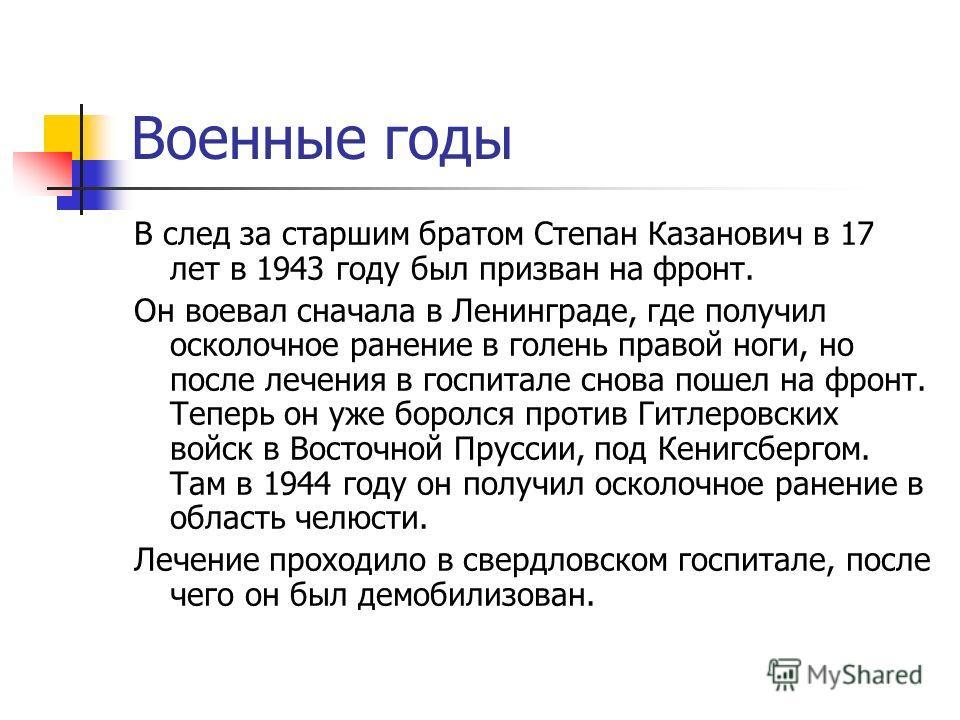 Военные годы В след за старшим братом Степан Казанович в 17 лет в 1943 году был призван на фронт. Он воевал сначала в Ленинграде, где получил осколочное ранение в голень правой ноги, но после лечения в госпитале снова пошел на фронт. Теперь он уже бо